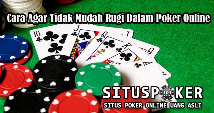 Cara Agar Tidak Mudah Rugi Dalam Poker Online